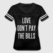 Tee shirt that says Love Don't Pay the Bills